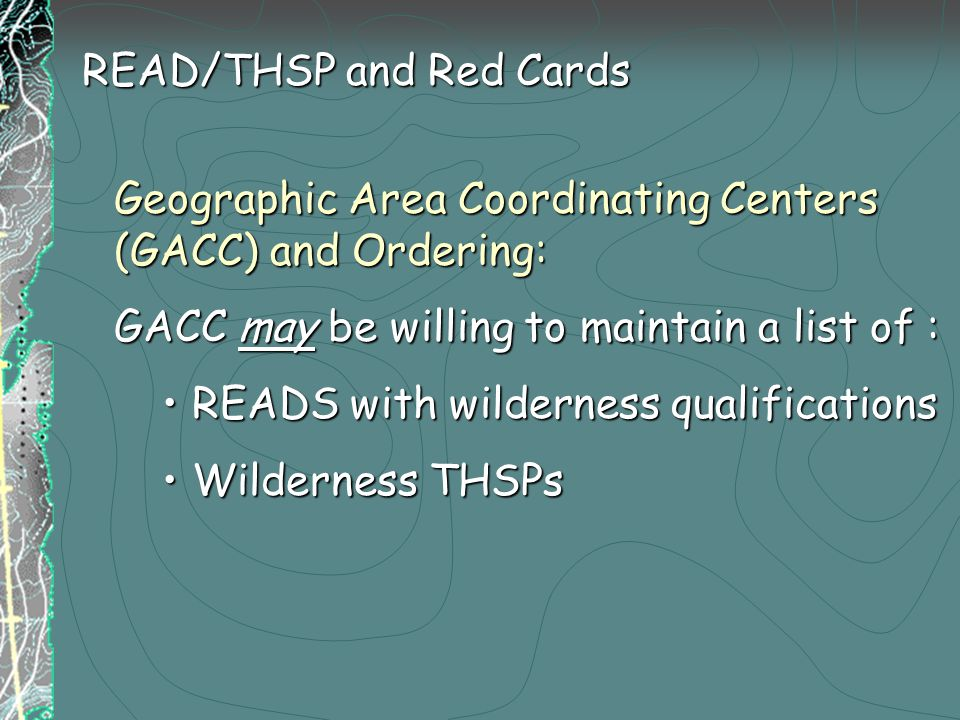 Geographic Area Coordinating Centers (GACC) and Ordering: GACC may be willing to maintain a list of : READS with wilderness qualificationsREADS with wilderness qualifications Wilderness THSPsWilderness THSPs READ/THSP and Red Cards