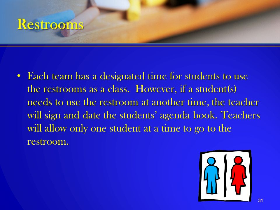 Each team has a designated time for students to use the restrooms as a class. However, if a student(s) needs to use the restroom at another time, the