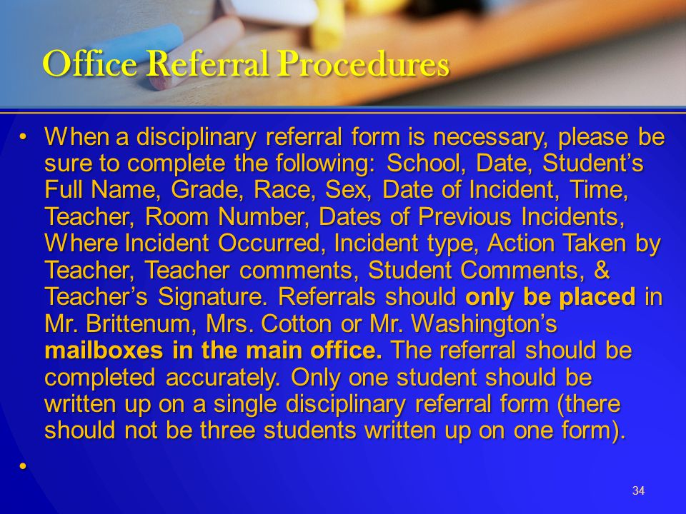 When a disciplinary referral form is necessary, please be sure to complete the following: School, Date, Student's Full Name, Grade, Race, Sex, Date of