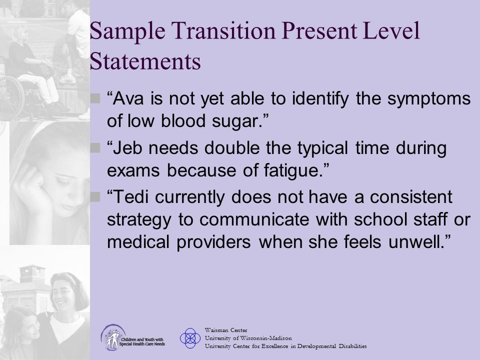 Waisman Center University of Wisconsin-Madison University Center for Excellence in Developmental Disabilities Sample Transition Present Level Statements Ava is not yet able to identify the symptoms of low blood sugar. Jeb needs double the typical time during exams because of fatigue. Tedi currently does not have a consistent strategy to communicate with school staff or medical providers when she feels unwell.