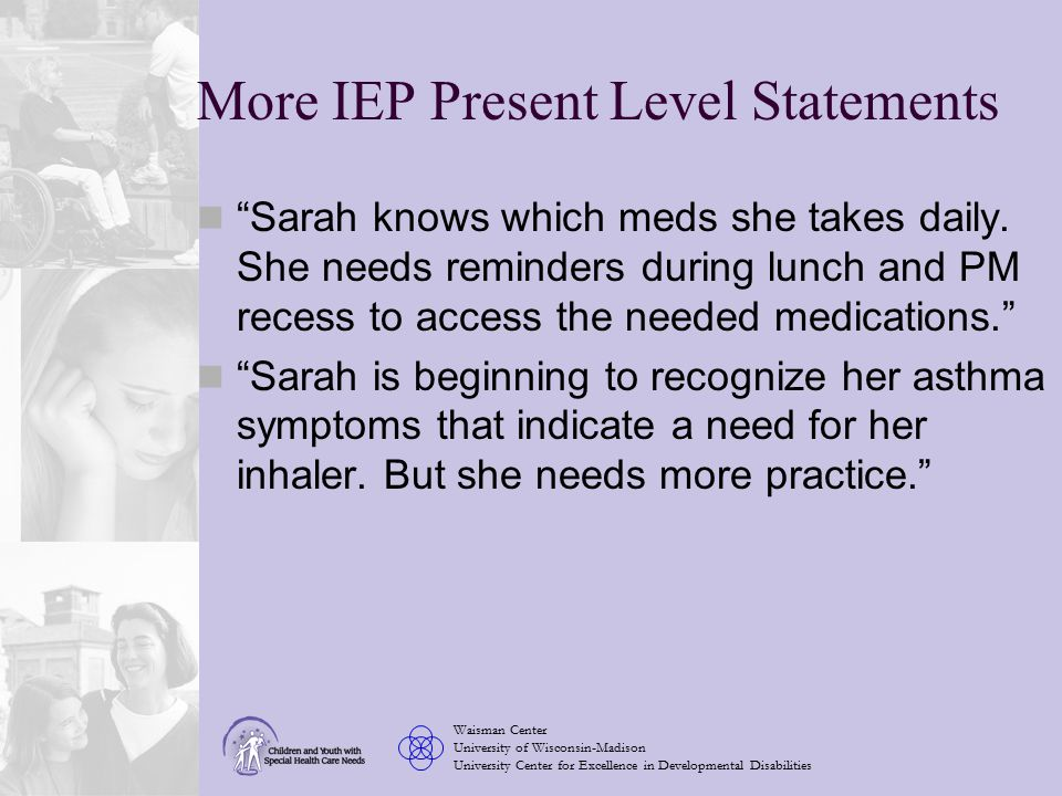 Waisman Center University of Wisconsin-Madison University Center for Excellence in Developmental Disabilities More IEP Present Level Statements Sarah knows which meds she takes daily.