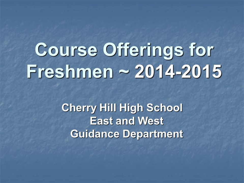 Course Offerings for Freshmen ~ 2014-2015 Cherry Hill High School East and West Guidance Department