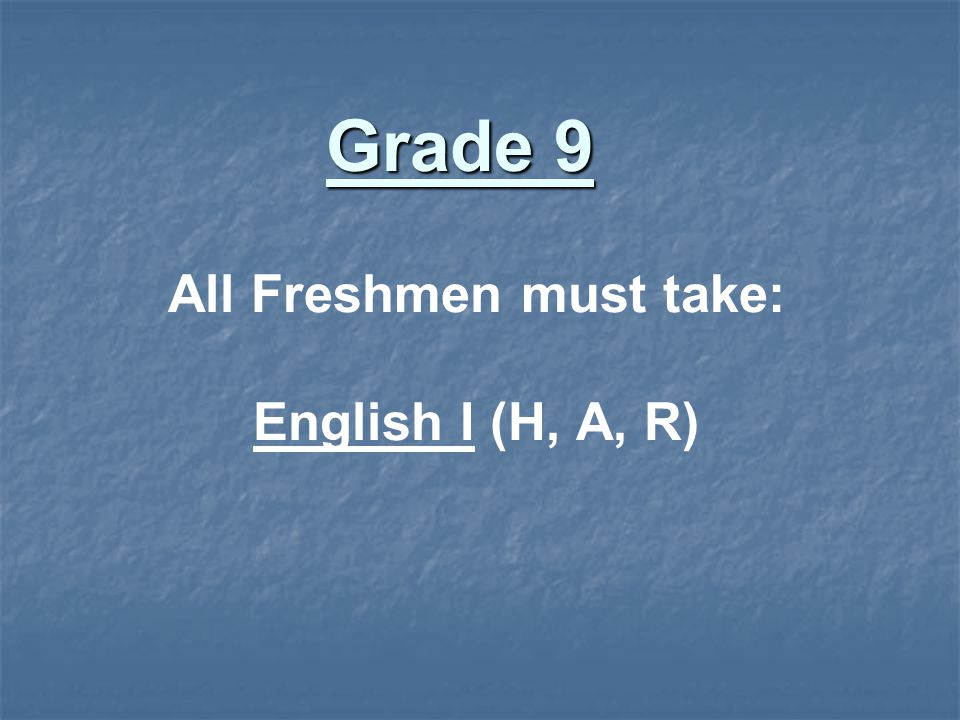 All Freshmen must take: English I (H, A, R) Grade 9
