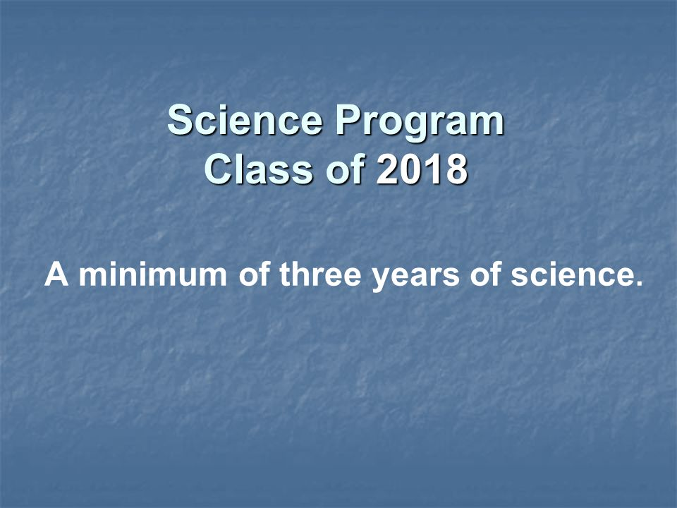 A minimum of three years of science. Science Program Class of 2018