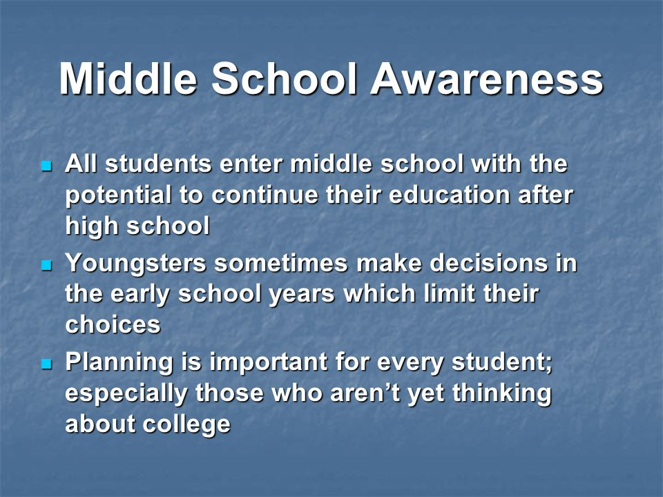 Middle School Awareness All students enter middle school with the potential to continue their education after high school All students enter middle school with the potential to continue their education after high school Youngsters sometimes make decisions in the early school years which limit their choices Youngsters sometimes make decisions in the early school years which limit their choices Planning is important for every student; especially those who aren't yet thinking about college Planning is important for every student; especially those who aren't yet thinking about college