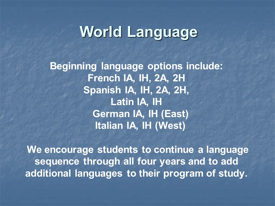 Beginning language options include: French IA, IH, 2A, 2H Spanish IA, IH, 2A, 2H, Latin IA, IH German IA, IH (East) Italian IA, IH (West) We encourage students to continue a language sequence through all four years and to add additional languages to their program of study.