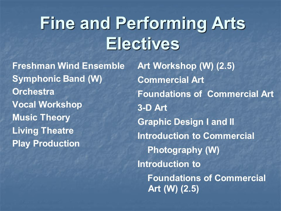 Fine and Performing Arts Electives Art Workshop (W) (2.5) Commercial Art Foundations of Commercial Art 3-D Art Graphic Design I and II Introduction to Commercial Photography (W) Introduction to Foundations of Commercial Art (W) (2.5) Freshman Wind Ensemble Symphonic Band (W) Orchestra Vocal Workshop Music Theory Living Theatre Play Production
