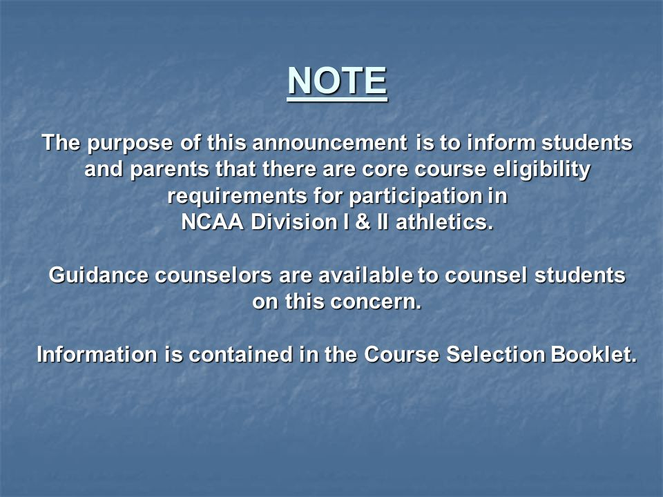 NOTE The purpose of this announcement is to inform students and parents that there are core course eligibility requirements for participation in NCAA Division I & II athletics.