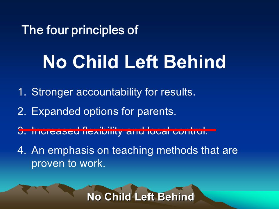 No Child Left Behind The four principles of 1.Stronger accountability for results.