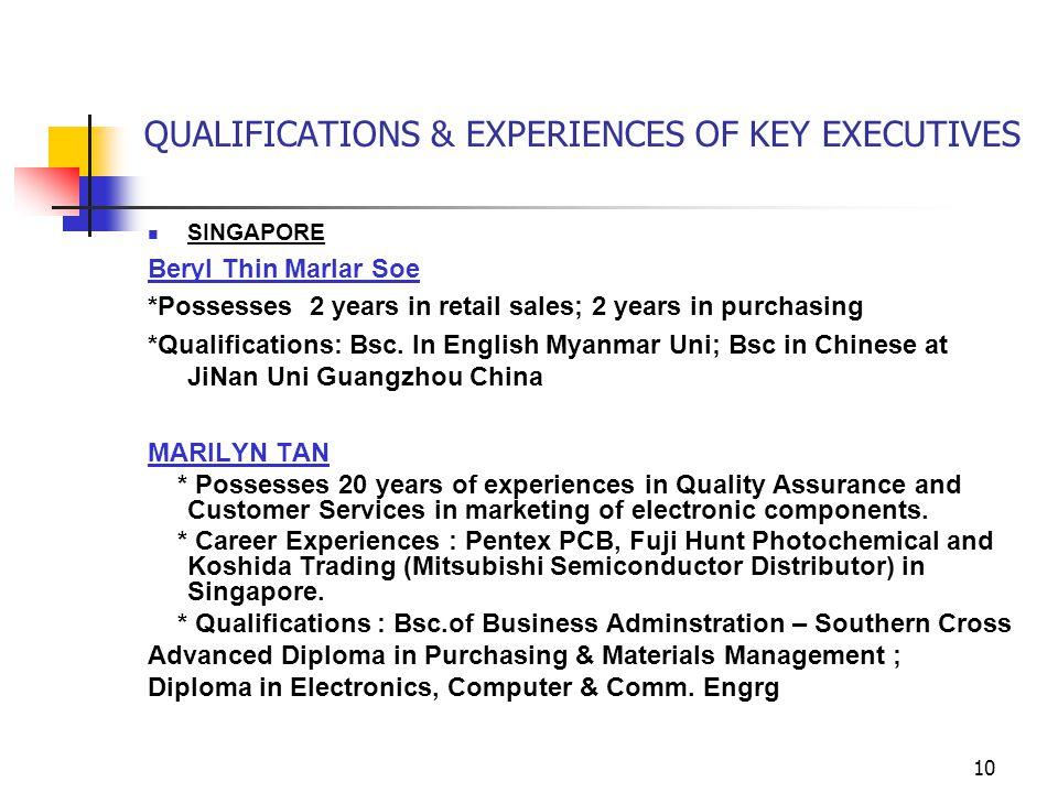 10 QUALIFICATIONS & EXPERIENCES OF KEY EXECUTIVES SINGAPORE Beryl Thin Marlar Soe *Possesses 2 years in retail sales; 2 years in purchasing *Qualifications: Bsc.
