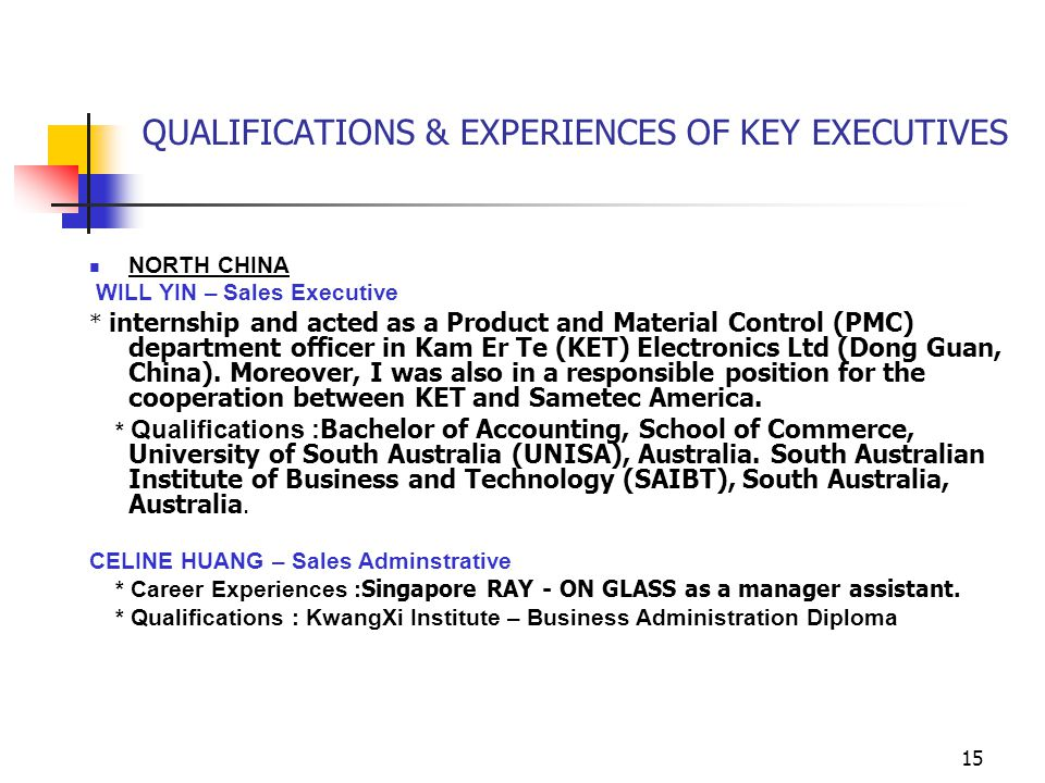 15 QUALIFICATIONS & EXPERIENCES OF KEY EXECUTIVES NORTH CHINA WILL YIN – Sales Executive * internship and acted as a Product and Material Control (PMC) department officer in Kam Er Te (KET) Electronics Ltd (Dong Guan, China).