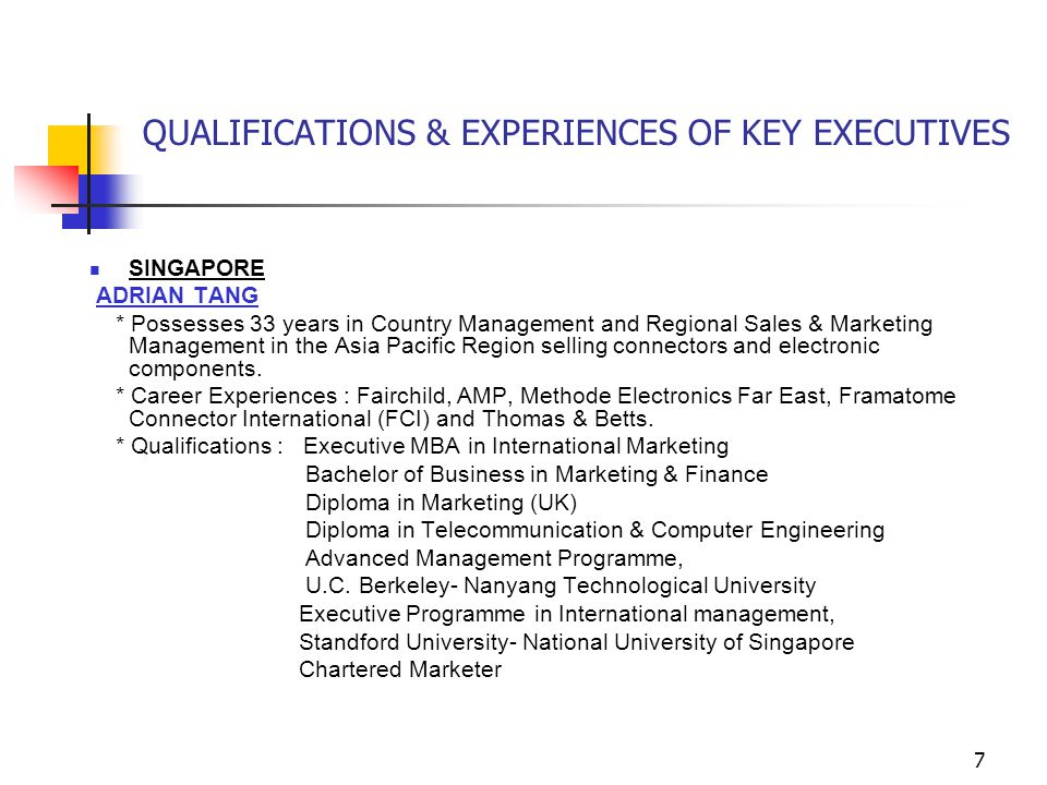 7 QUALIFICATIONS & EXPERIENCES OF KEY EXECUTIVES SINGAPORE ADRIAN TANG * Possesses 33 years in Country Management and Regional Sales & Marketing Management in the Asia Pacific Region selling connectors and electronic components.