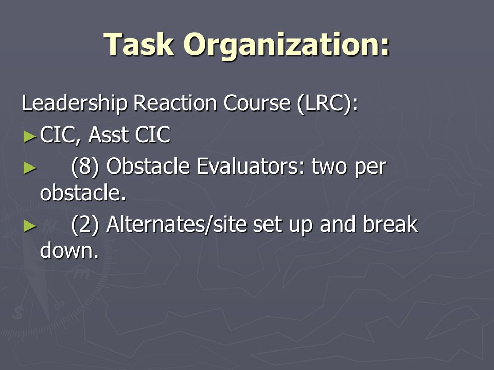 Task Organization: Leadership Reaction Course (LRC): ► CIC, Asst CIC ► (8) Obstacle Evaluators: two per obstacle. ► (2) Alternates/site set up and bre