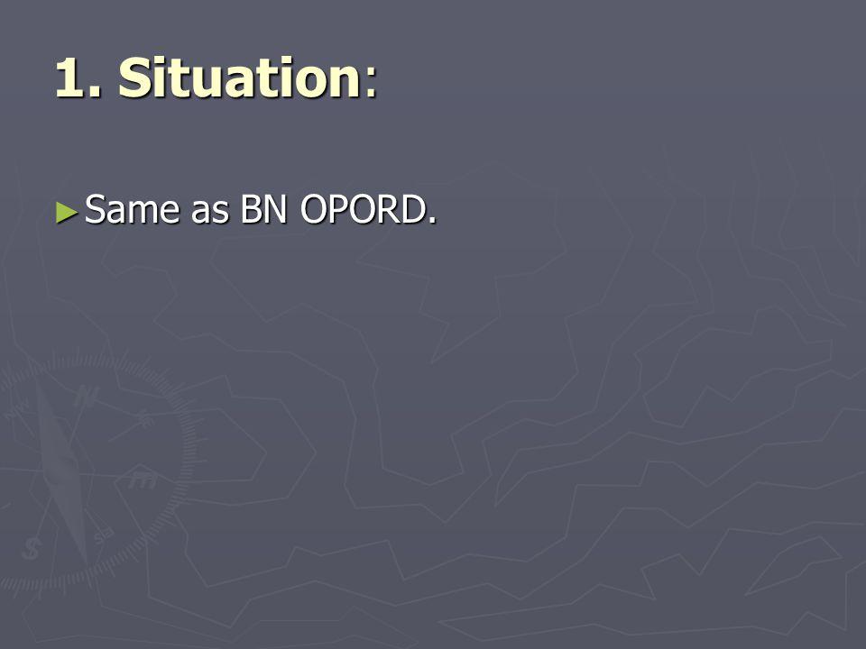 ► Same as BN OPORD. 1. Situation: