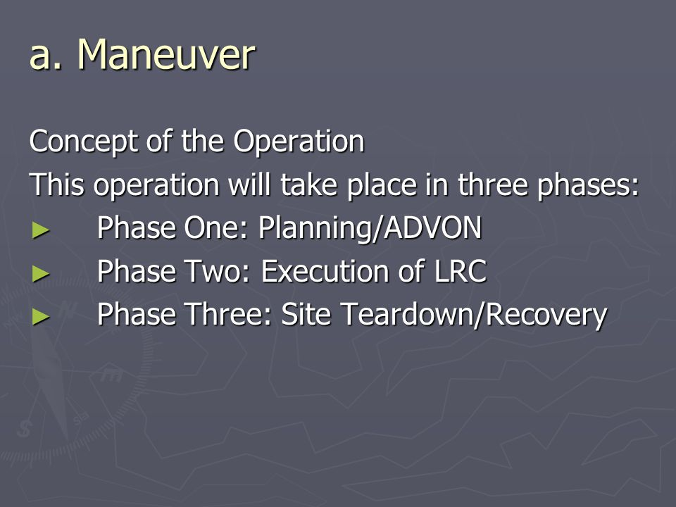 a. Maneuver Concept of the Operation This operation will take place in three phases: ► Phase One: Planning/ADVON ► Phase Two: Execution of LRC ► Phase