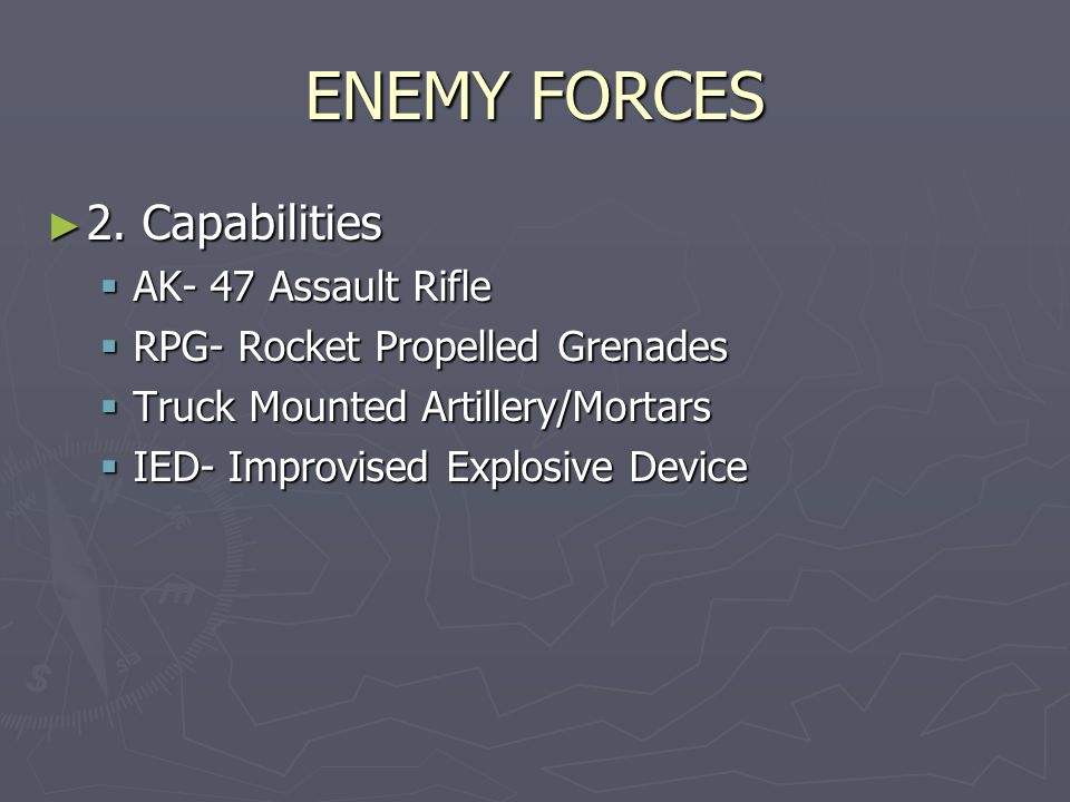 ENEMY FORCES ► 2. Capabilities  AK- 47 Assault Rifle  RPG- Rocket Propelled Grenades  Truck Mounted Artillery/Mortars  IED- Improvised Explosive D