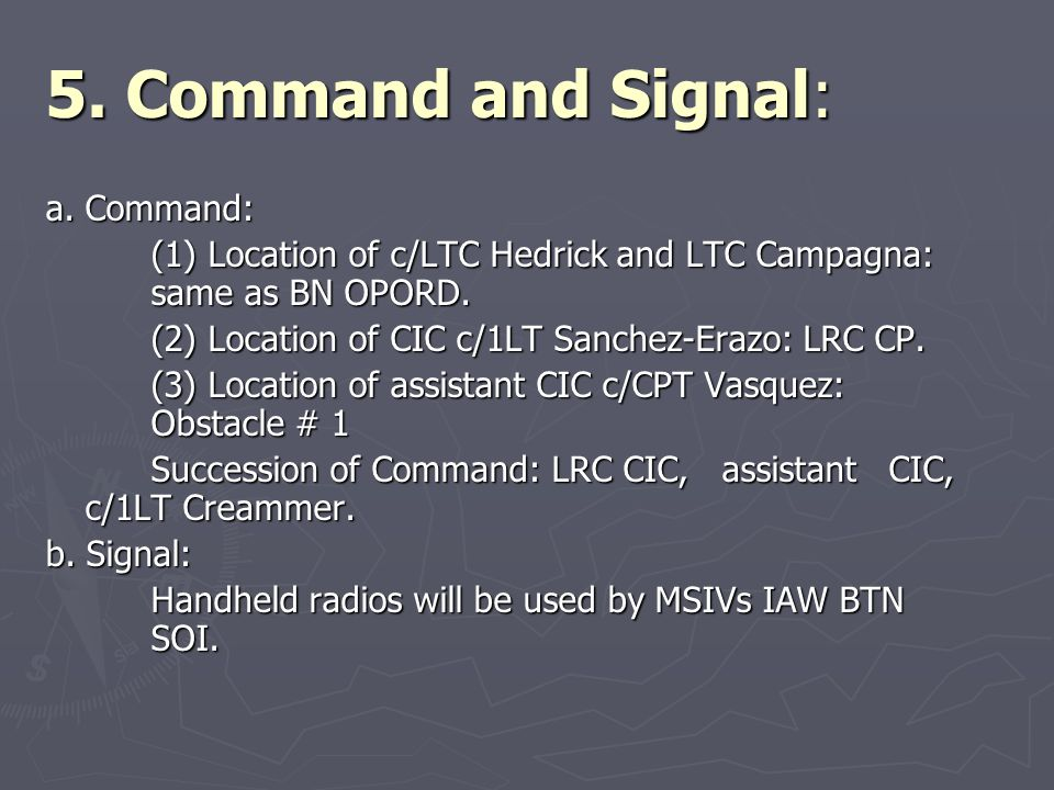 5. Command and Signal: a. Command: (1) Location of c/LTC Hedrick and LTC Campagna: same as BN OPORD. (2) Location of CIC c/1LT Sanchez-Erazo: LRC CP.