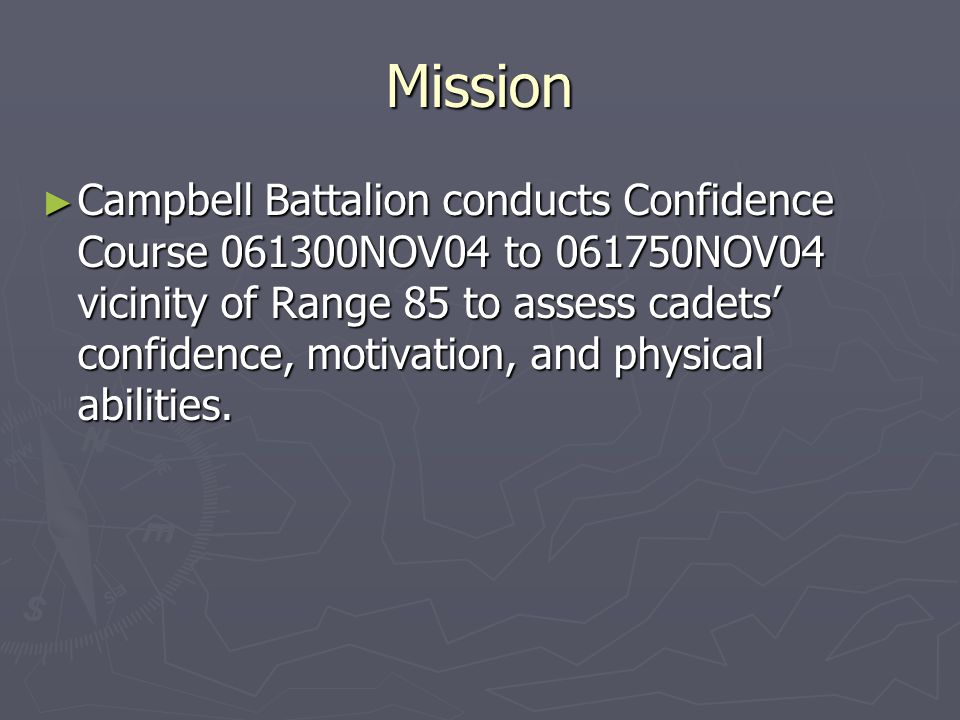 Mission ► Campbell Battalion conducts Confidence Course 061300NOV04 to 061750NOV04 vicinity of Range 85 to assess cadets' confidence, motivation, and