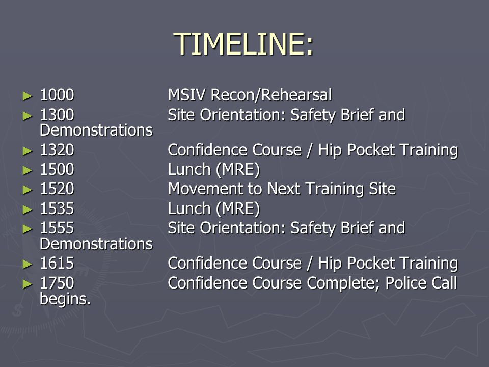TIMELINE: ► 1000MSIV Recon/Rehearsal ► 1300Site Orientation: Safety Brief and Demonstrations ► 1320Confidence Course / Hip Pocket Training ► 1500Lunch