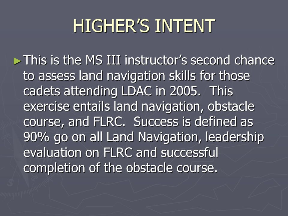 HIGHER'S INTENT ► This is the MS III instructor's second chance to assess land navigation skills for those cadets attending LDAC in 2005. This exercis