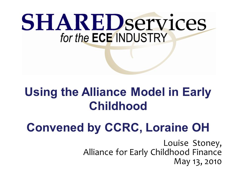 Using the Alliance Model in Early Childhood Convened by CCRC, Loraine OH Louise Stoney, Alliance for Early Childhood Finance May 13, 2010