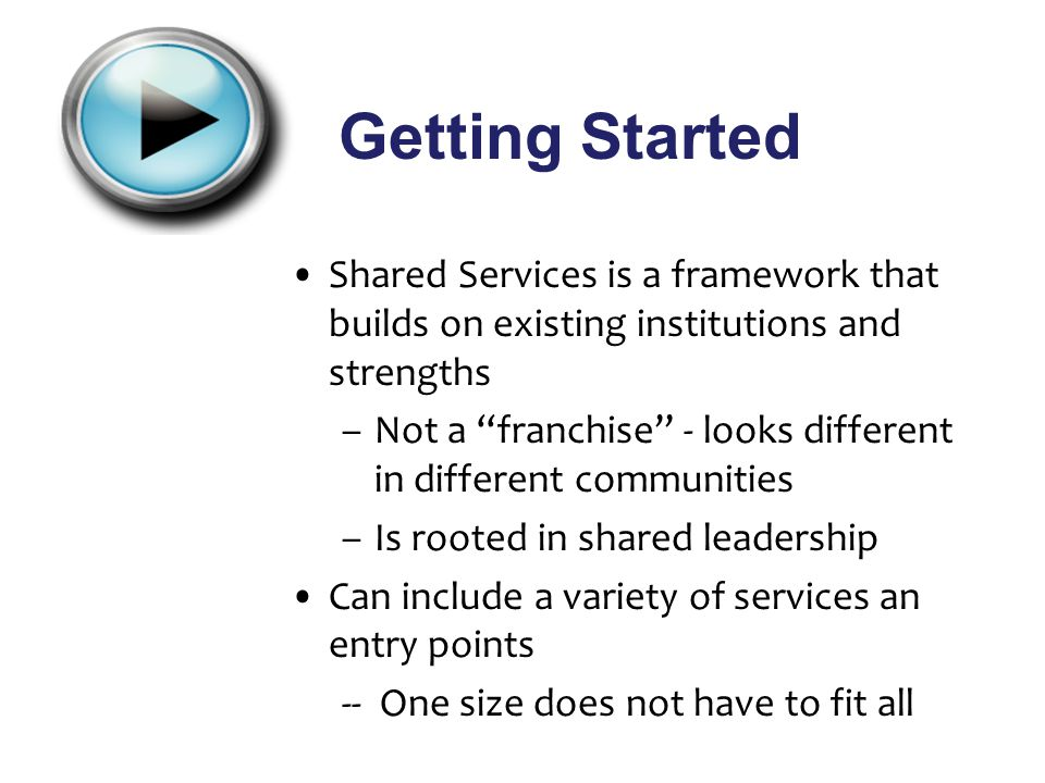 Getting Started Shared Services is a framework that builds on existing institutions and strengths –Not a franchise - looks different in different communities –Is rooted in shared leadership Can include a variety of services an entry points -- One size does not have to fit all