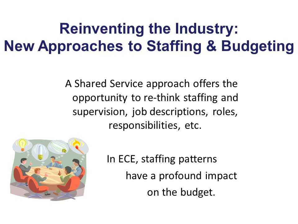 Reinventing the Industry: New Approaches to Staffing & Budgeting A Shared Service approach offers the opportunity to re-think staffing and supervision, job descriptions, roles, responsibilities, etc.