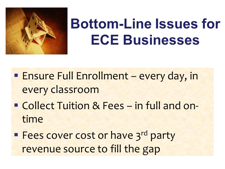 Bottom-Line Issues for ECE Businesses  Ensure Full Enrollment – every day, in every classroom  Collect Tuition & Fees – in full and on- time  Fees cover cost or have 3 rd party revenue source to fill the gap