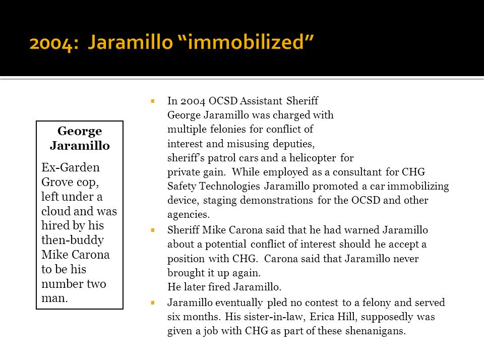  In 2004 OCSD Assistant Sheriff George Jaramillo was charged with multiple felonies for conflict of interest and misusing deputies, sheriff's patrol cars and a helicopter for private gain.
