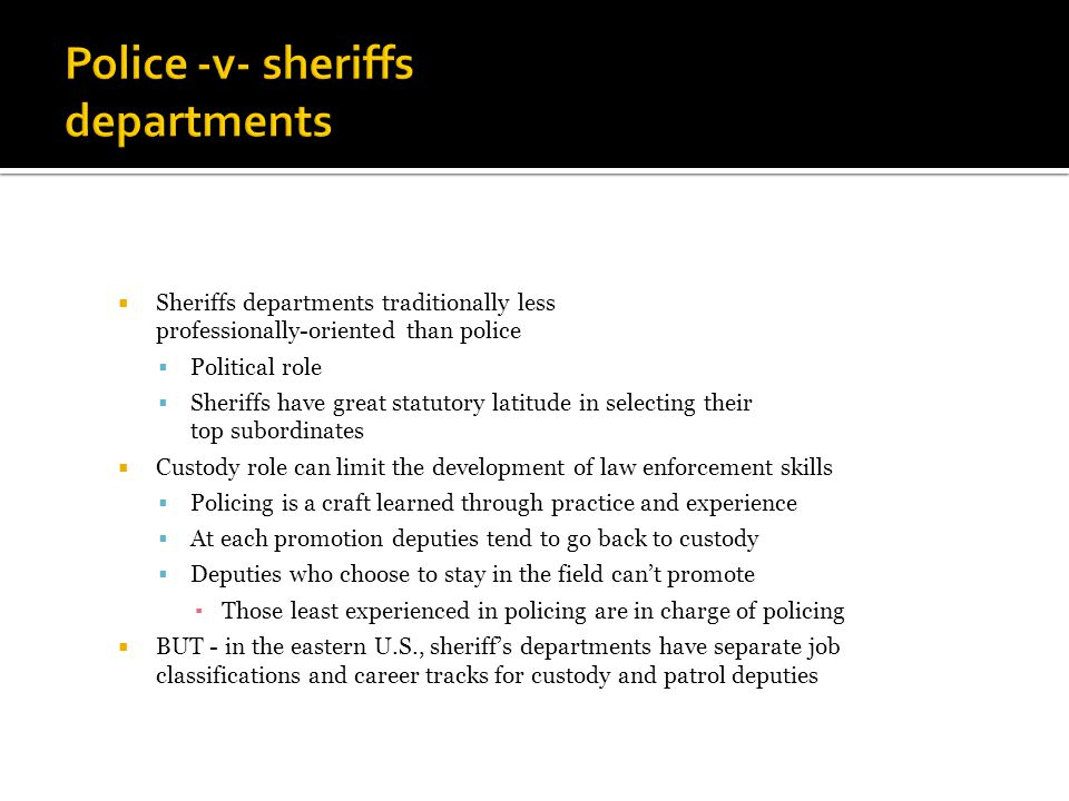  Sheriffs departments traditionally less professionally-oriented than police  Political role  Sheriffs have great statutory latitude in selecting their top subordinates  Custody role can limit the development of law enforcement skills  Policing is a craft learned through practice and experience  At each promotion deputies tend to go back to custody  Deputies who choose to stay in the field can't promote ▪ Those least experienced in policing are in charge of policing  BUT - in the eastern U.S., sheriff's departments have separate job classifications and career tracks for custody and patrol deputies