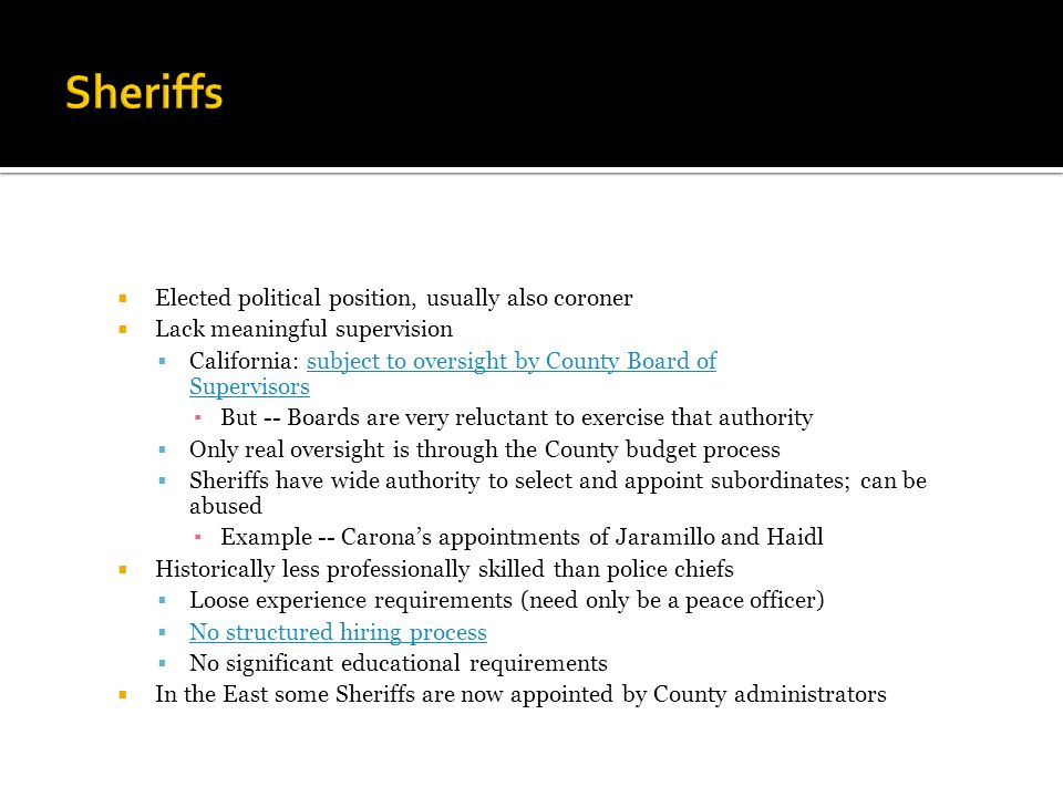  Elected political position, usually also coroner  Lack meaningful supervision  California: subject to oversight by County Board of Supervisorssubject to oversight by County Board of Supervisors ▪ But -- Boards are very reluctant to exercise that authority  Only real oversight is through the County budget process  Sheriffs have wide authority to select and appoint subordinates; can be abused ▪ Example -- Carona's appointments of Jaramillo and Haidl  Historically less professionally skilled than police chiefs  Loose experience requirements (need only be a peace officer)  No structured hiring process No structured hiring process  No significant educational requirements  In the East some Sheriffs are now appointed by County administrators