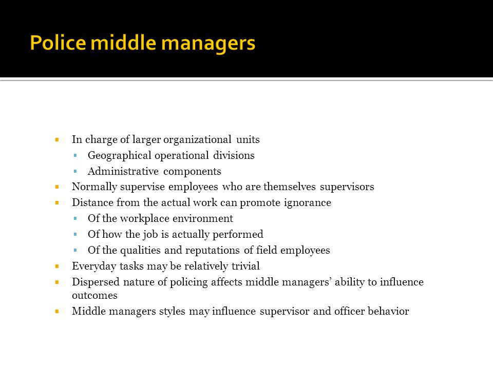  In charge of larger organizational units  Geographical operational divisions  Administrative components  Normally supervise employees who are themselves supervisors  Distance from the actual work can promote ignorance  Of the workplace environment  Of how the job is actually performed  Of the qualities and reputations of field employees  Everyday tasks may be relatively trivial  Dispersed nature of policing affects middle managers' ability to influence outcomes  Middle managers styles may influence supervisor and officer behavior