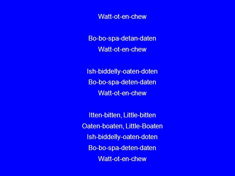 Watt-ot-en-chew Bo-bo-spa-detan-daten Watt-ot-en-chew Ish-biddelly-oaten-doten Bo-bo-spa-deten-daten Watt-ot-en-chew Itten-bitten, Little-bitten Oaten-boaten, Little-Boaten Ish-biddelly-oaten-doten Bo-bo-spa-deten-daten Watt-ot-en-chew