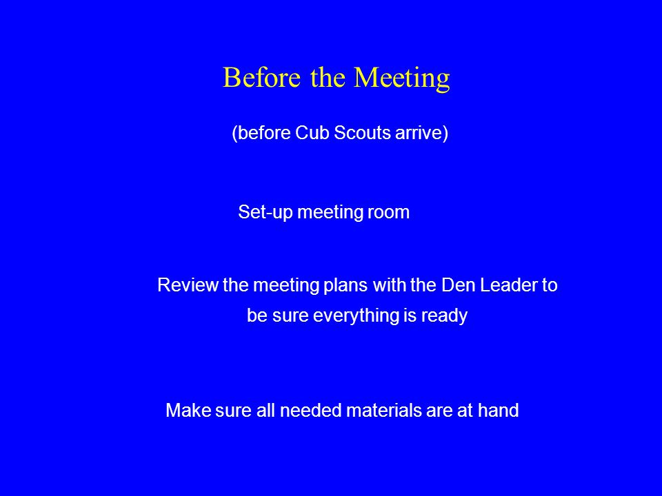 Before the Meeting (before Cub Scouts arrive) Set-up meeting room Review the meeting plans with the Den Leader to be sure everything is ready Make sure all needed materials are at hand