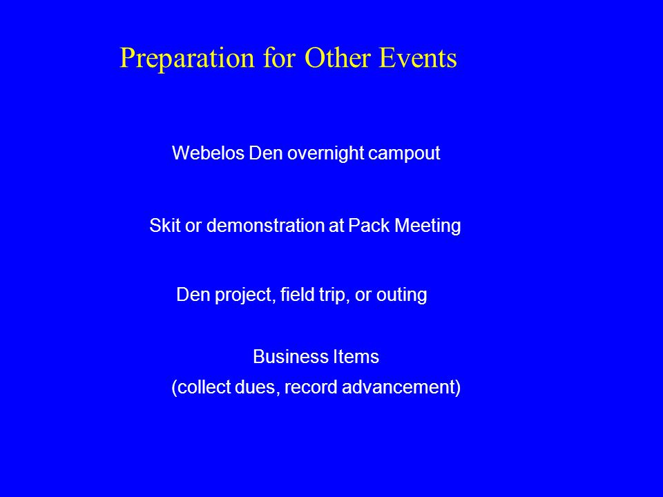Preparation for Other Events Webelos Den overnight campout Skit or demonstration at Pack Meeting Den project, field trip, or outing Business Items (collect dues, record advancement)