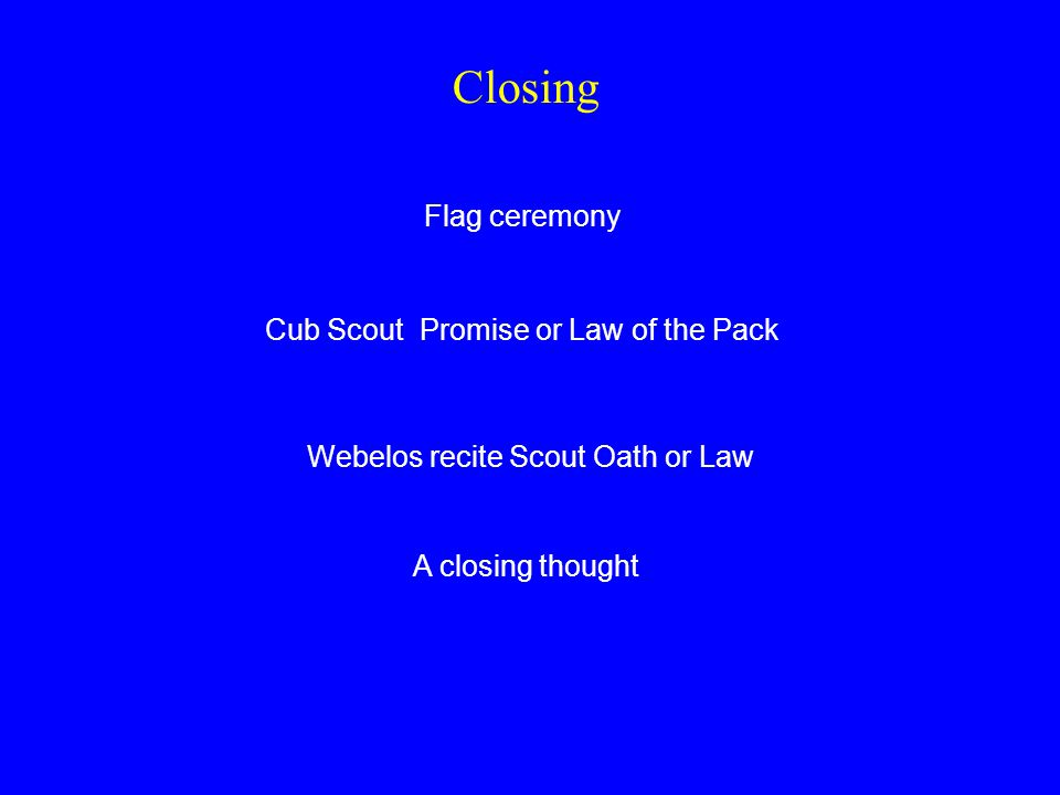 Closing Flag ceremony Cub Scout Promise or Law of the Pack Webelos recite Scout Oath or Law A closing thought