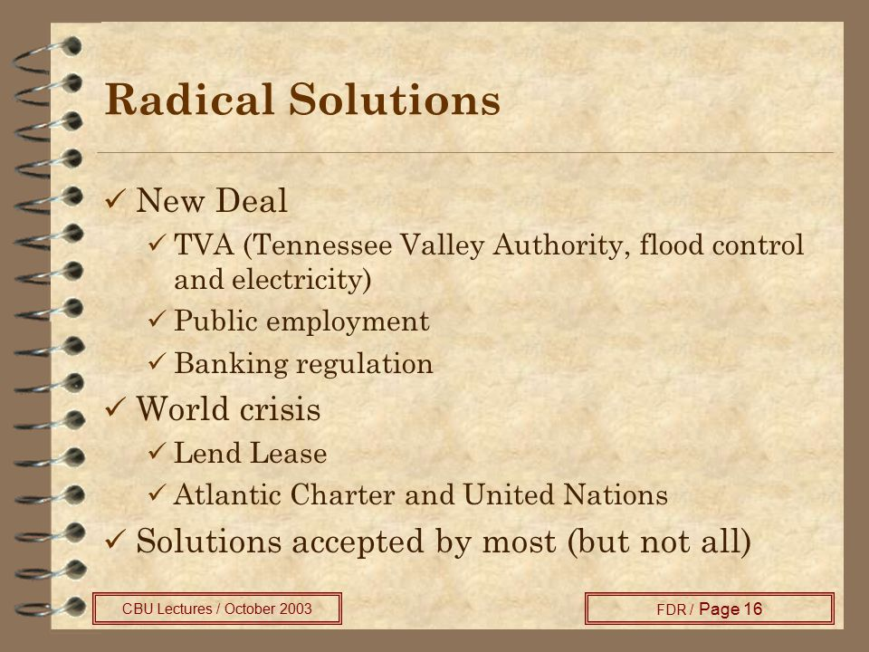 CBU Lectures / October 2003 FDR / Page 16 Radical Solutions New Deal TVA (Tennessee Valley Authority, flood control and electricity) Public employment Banking regulation World crisis Lend Lease Atlantic Charter and United Nations Solutions accepted by most (but not all)