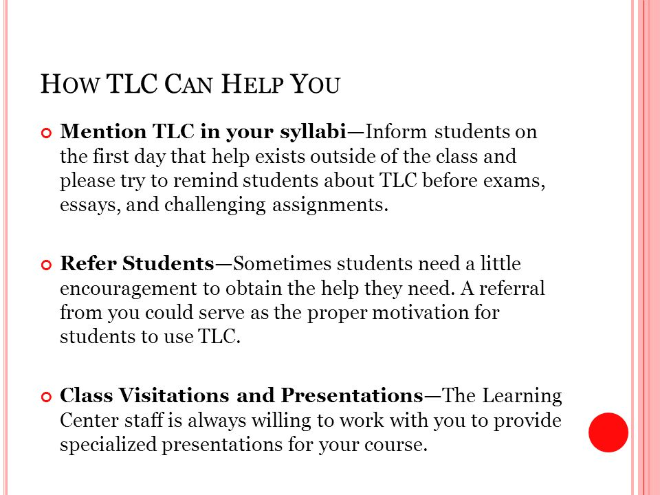H OW TLC C AN H ELP Y OU Mention TLC in your syllabi—Inform students on the first day that help exists outside of the class and please try to remind students about TLC before exams, essays, and challenging assignments.
