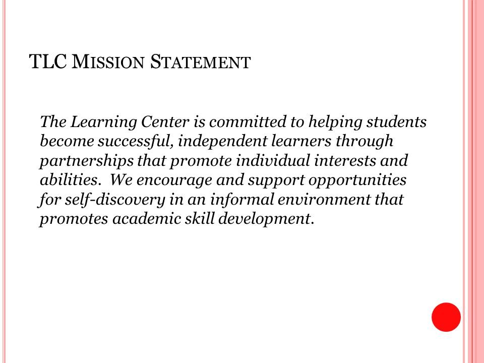 TLC M ISSION S TATEMENT The Learning Center is committed to helping students become successful, independent learners through partnerships that promote individual interests and abilities.