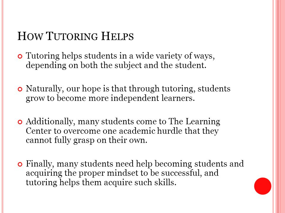H OW T UTORING H ELPS Tutoring helps students in a wide variety of ways, depending on both the subject and the student.