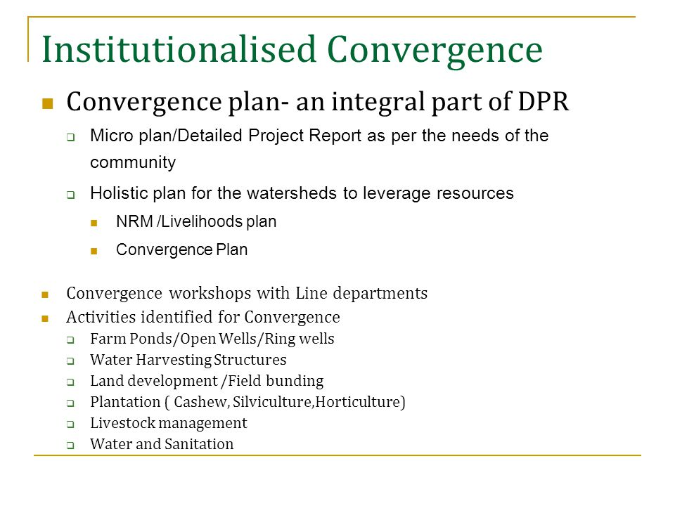 Institutionalised Convergence Convergence plan- an integral part of DPR  Micro plan/Detailed Project Report as per the needs of the community  Holistic plan for the watersheds to leverage resources NRM /Livelihoods plan Convergence Plan Convergence workshops with Line departments Activities identified for Convergence  Farm Ponds/Open Wells/Ring wells  Water Harvesting Structures  Land development /Field bunding  Plantation ( Cashew, Silviculture,Horticulture)  Livestock management  Water and Sanitation