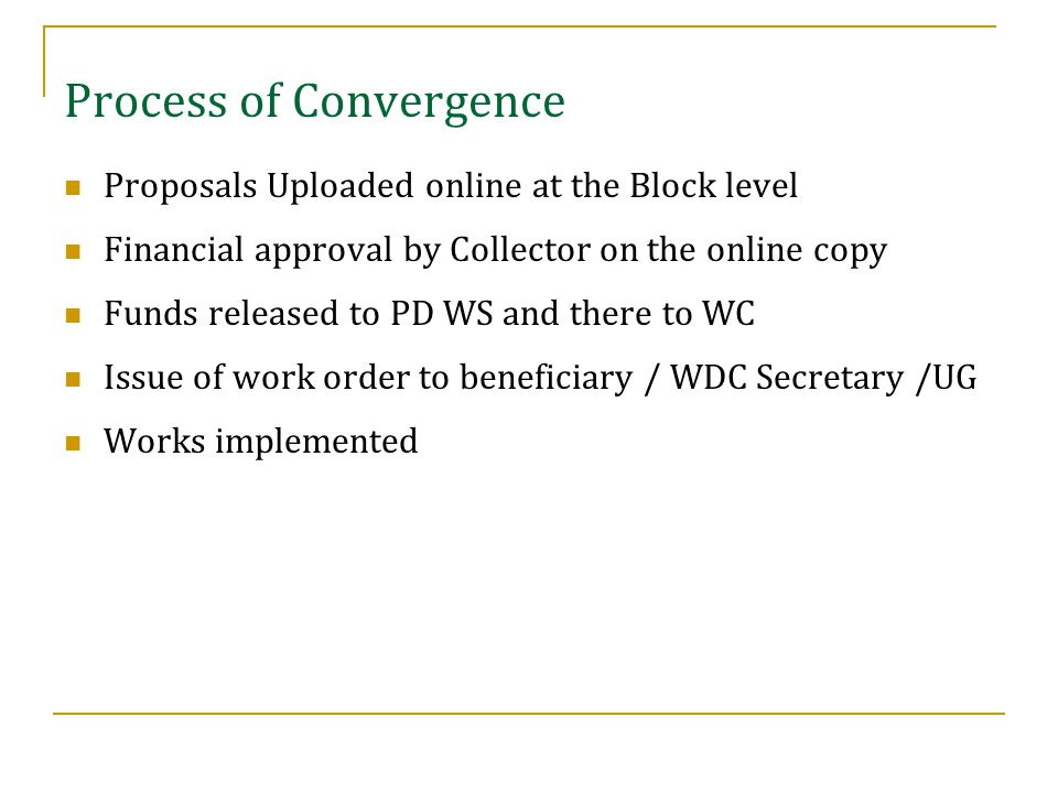 Proposals Uploaded online at the Block level Financial approval by Collector on the online copy Funds released to PD WS and there to WC Issue of work order to beneficiary / WDC Secretary /UG Works implemented Process of Convergence
