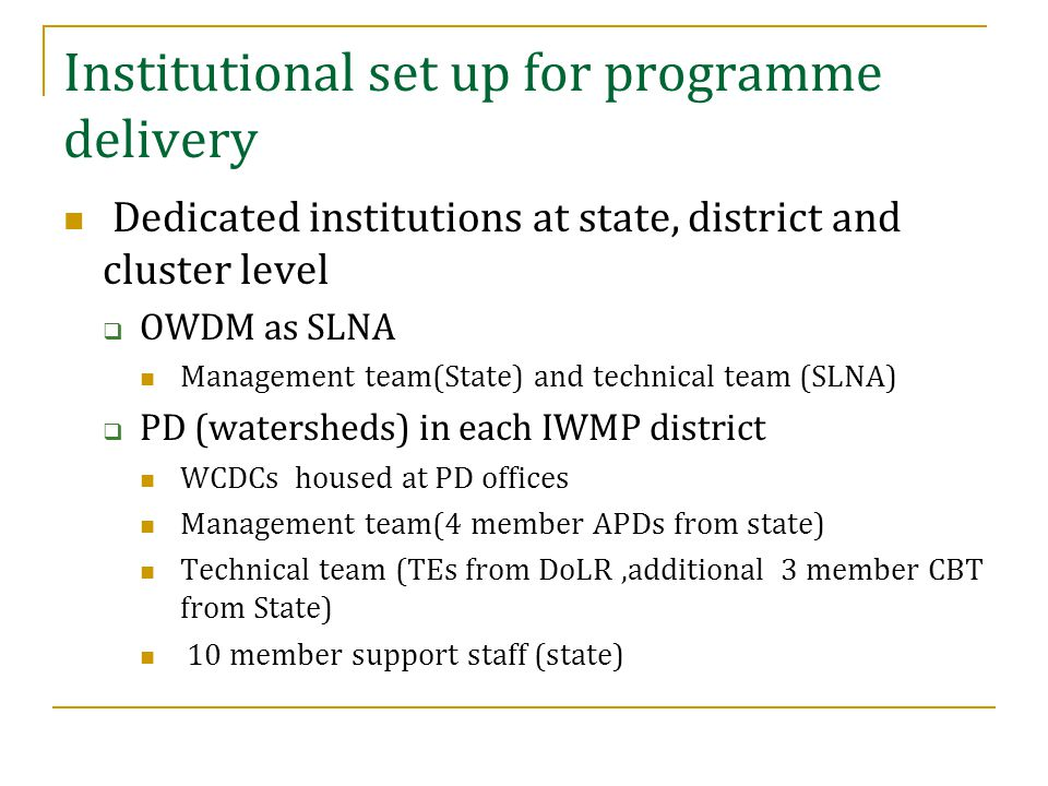  Full time PIAs at cluster level (GOs & NGOs) 4 member WMT from IWMP 3 member LST from State  Defined ToRs for Technical Experts, CBT,WMT and LST Watershed Association-Watershed Committee  WC for each micro-watershed of 500 ha  Sarpanches and Ward members co-opted as members Institutional set up for programme delivery