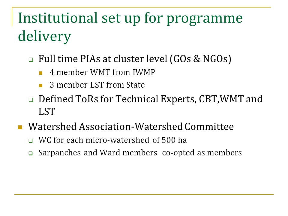  Full time PIAs at cluster level (GOs & NGOs) 4 member WMT from IWMP 3 member LST from State  Defined ToRs for Technical Experts, CBT,WMT and LST Watershed Association-Watershed Committee  WC for each micro-watershed of 500 ha  Sarpanches and Ward members co-opted as members Institutional set up for programme delivery