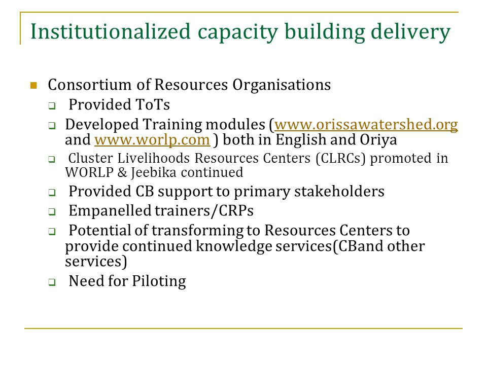 Institutionalized capacity building delivery Consortium of Resources Organisations  Provided ToTs  Developed Training modules (www.orissawatershed.org and www.worlp.com ) both in English and Oriyawww.orissawatershed.orgwww.worlp.com  Cluster Livelihoods Resources Centers (CLRCs) promoted in WORLP & Jeebika continued  Provided CB support to primary stakeholders  Empanelled trainers/CRPs  Potential of transforming to Resources Centers to provide continued knowledge services(CBand other services)  Need for Piloting