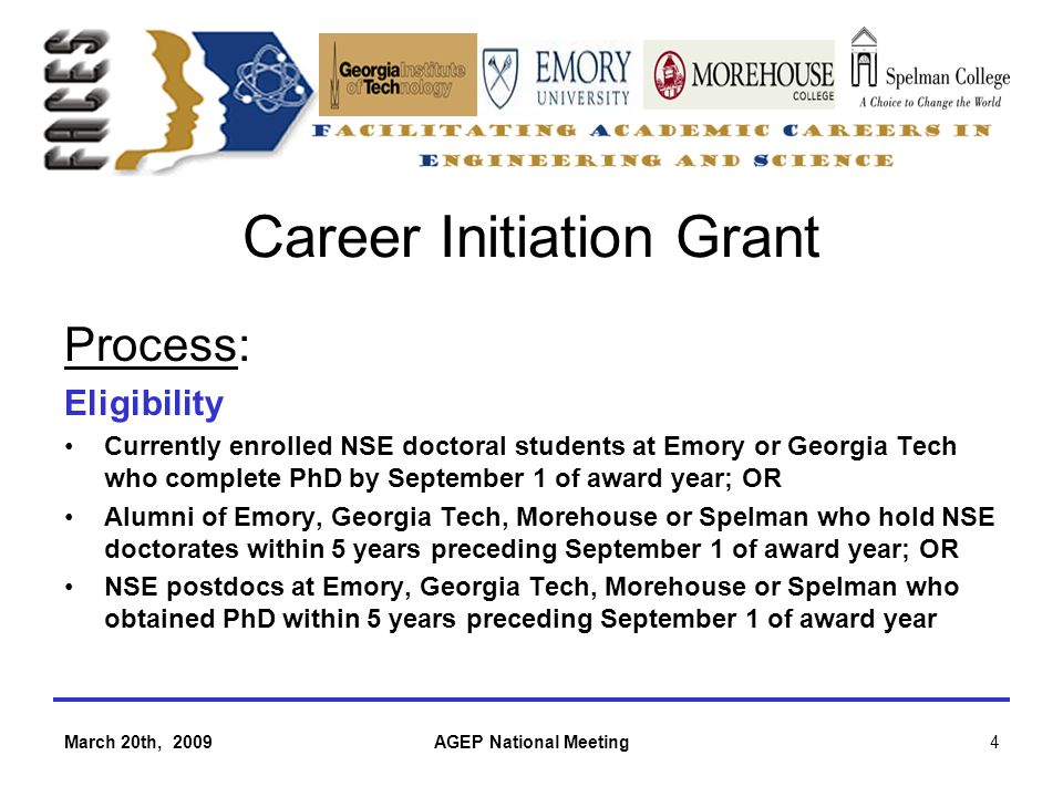 March 20th, 2009AGEP National Meeting4 Career Initiation Grant Process: Eligibility Currently enrolled NSE doctoral students at Emory or Georgia Tech who complete PhD by September 1 of award year; OR Alumni of Emory, Georgia Tech, Morehouse or Spelman who hold NSE doctorates within 5 years preceding September 1 of award year; OR NSE postdocs at Emory, Georgia Tech, Morehouse or Spelman who obtained PhD within 5 years preceding September 1 of award year