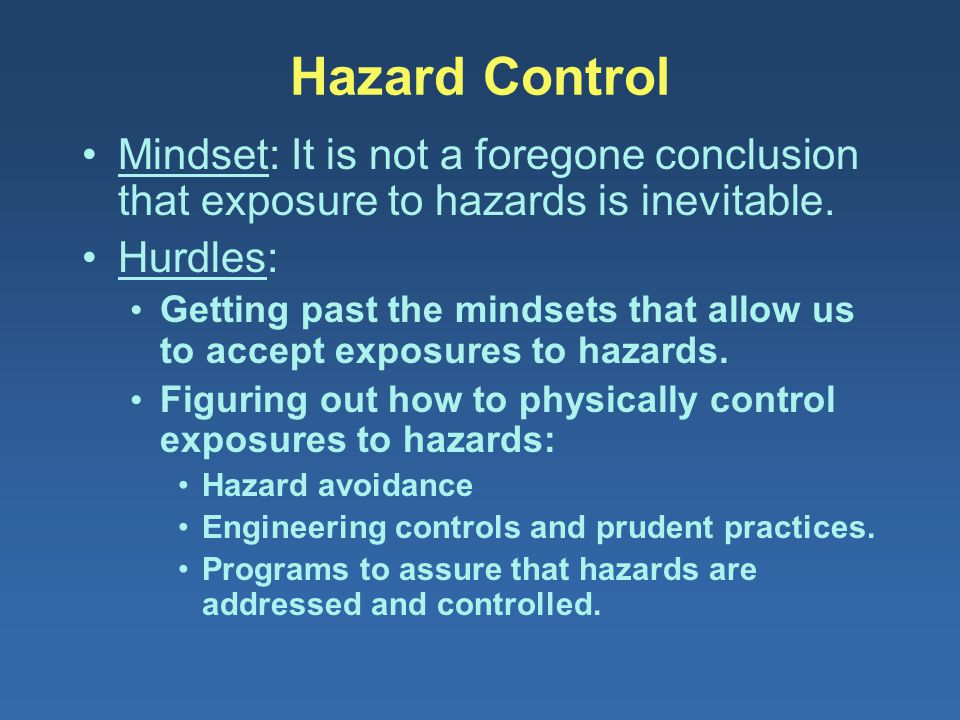 Hazard Control Mindset: It is not a foregone conclusion that exposure to hazards is inevitable. Hurdles: Getting past the mindsets that allow us to ac