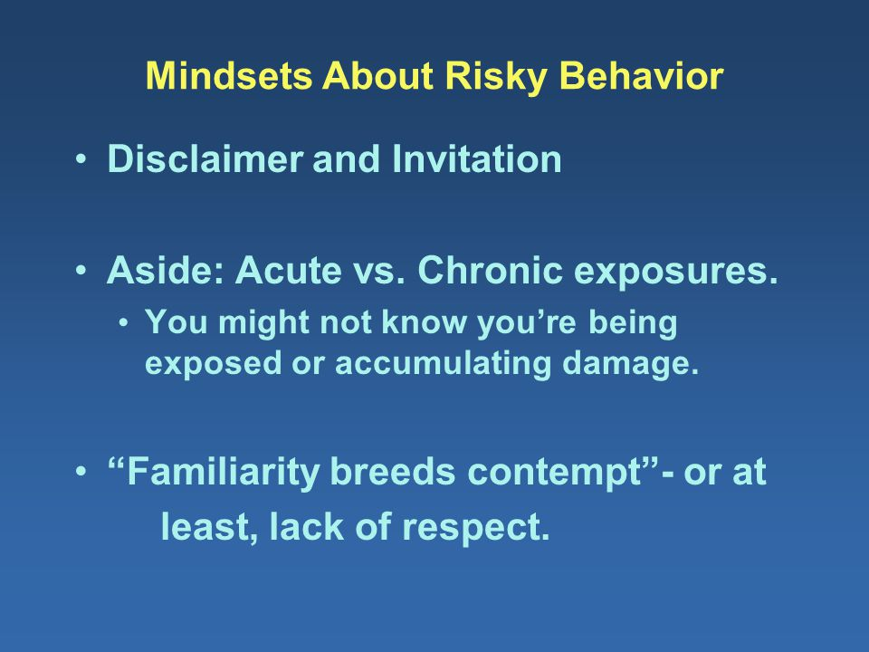 Mindsets About Risky Behavior Disclaimer and Invitation Aside: Acute vs. Chronic exposures. You might not know you're being exposed or accumulating da