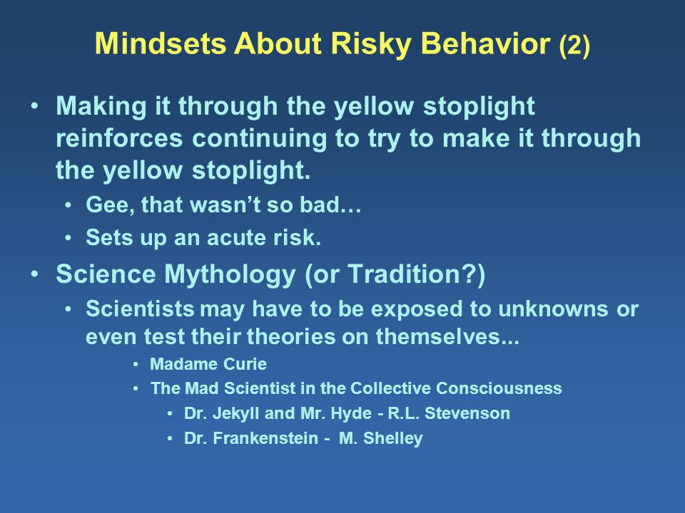 Mindsets About Risky Behavior (2) Making it through the yellow stoplight reinforces continuing to try to make it through the yellow stoplight. Gee, th