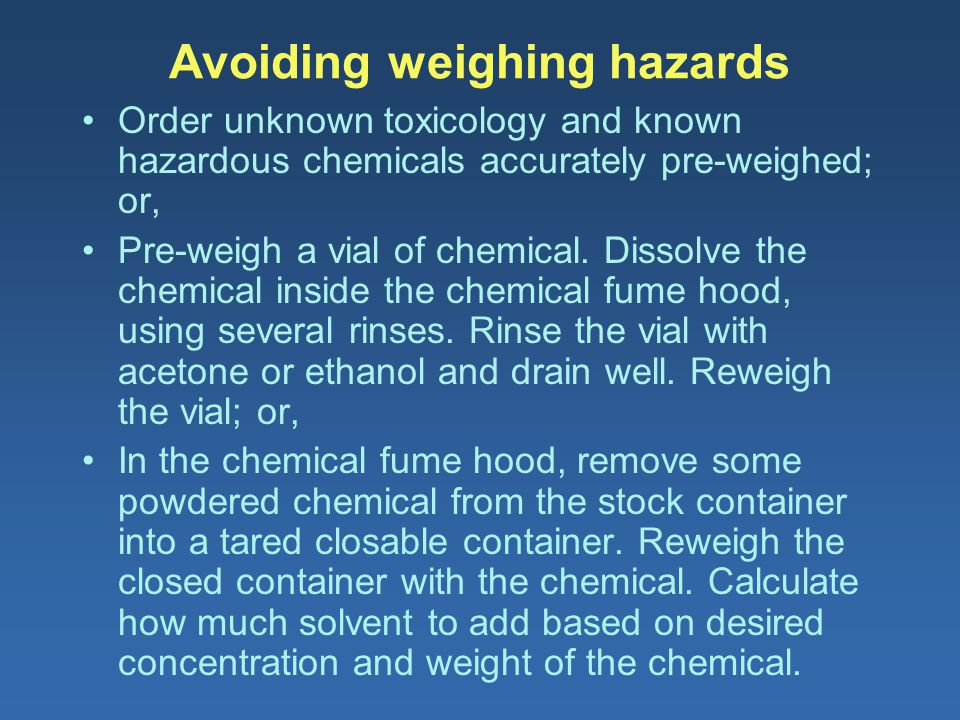 Avoiding weighing hazards Order unknown toxicology and known hazardous chemicals accurately pre-weighed; or, Pre-weigh a vial of chemical. Dissolve th